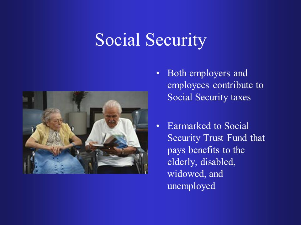 Social Security Both employers and employees contribute to Social Security taxes Earmarked to Social Security Trust Fund that pays benefits to the eld