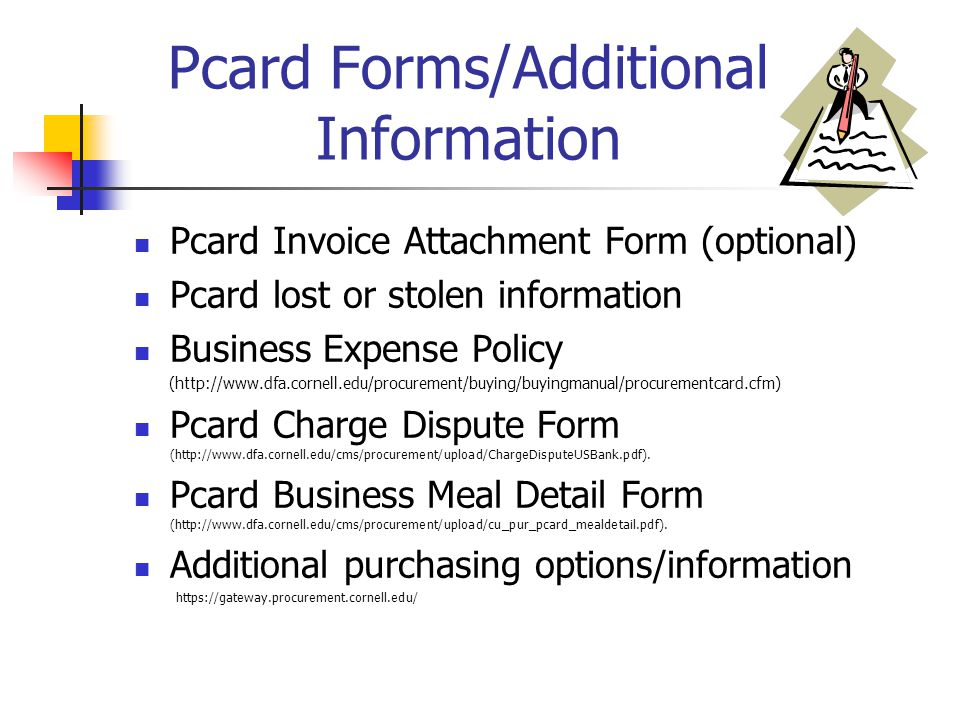 Pcard Forms/Additional Information Pcard Invoice Attachment Form (optional) Pcard lost or stolen information Business Expense Policy (http://www.dfa.cornell.edu/procurement/buying/buyingmanual/procurementcard.cfm) Pcard Charge Dispute Form (http://www.dfa.cornell.edu/cms/procurement/upload/ChargeDisputeUSBank.pdf).