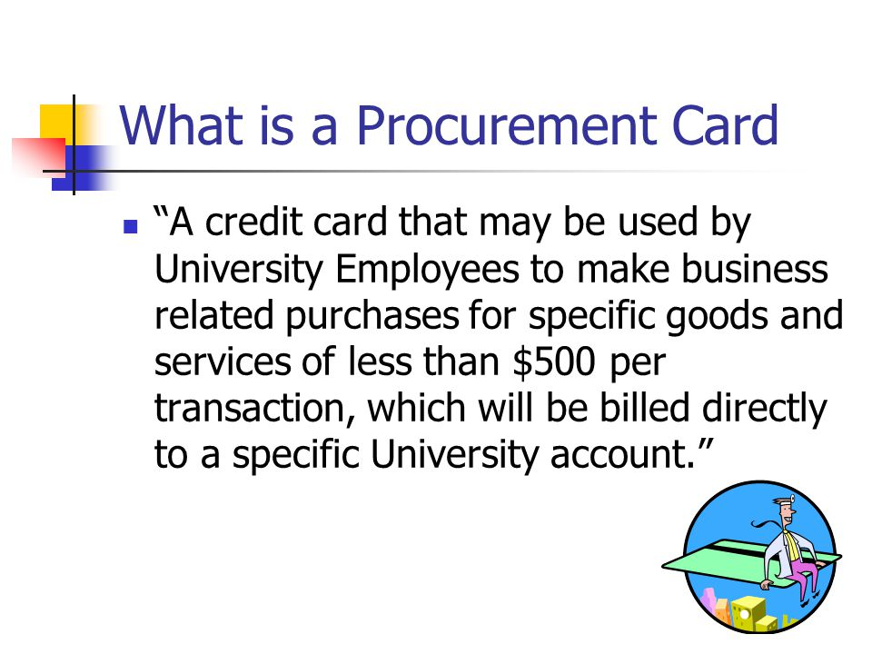 What is a Procurement Card A credit card that may be used by University Employees to make business related purchases for specific goods and services of less than $500 per transaction, which will be billed directly to a specific University account.