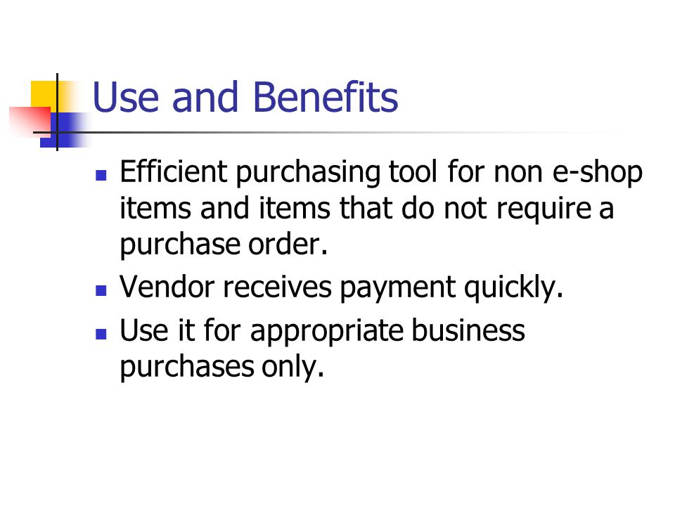 Use and Benefits Efficient purchasing tool for non e-shop items and items that do not require a purchase order.
