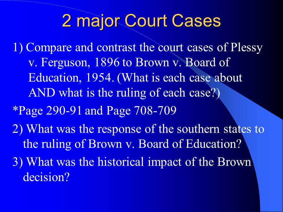 2 major Court Cases 1) Compare and contrast the court cases of Plessy v. Ferguson, 1896 to Brown v. Board of Education, 1954. (What is each case about