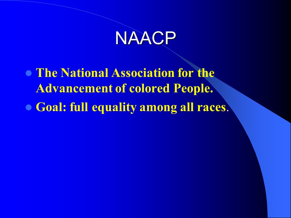 NAACP The National Association for the Advancement of colored People. Goal: full equality among all races.