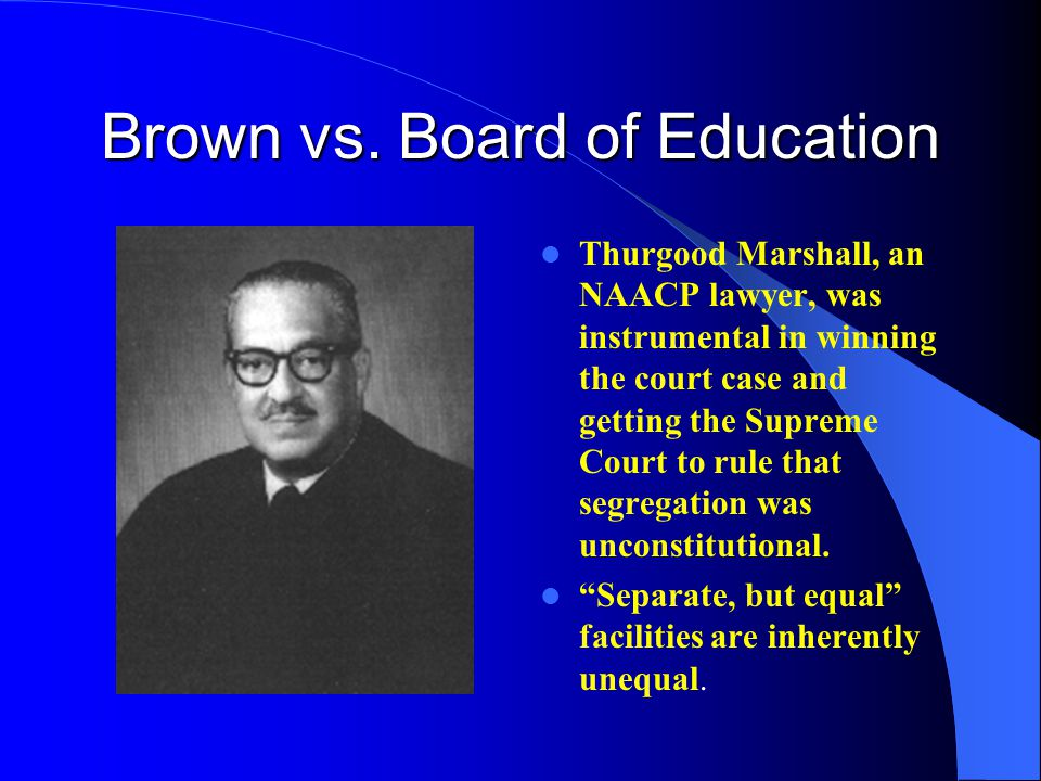 Brown vs. Board of Education Thurgood Marshall, an NAACP lawyer, was instrumental in winning the court case and getting the Supreme Court to rule that