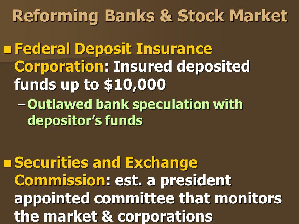 Reforming Banks & Stock Market Federal Deposit Insurance Corporation: Insured deposited funds up to $10,000 Federal Deposit Insurance Corporation: Ins