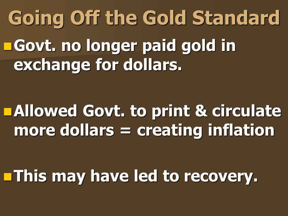 Going Off the Gold Standard Govt. no longer paid gold in exchange for dollars. Govt. no longer paid gold in exchange for dollars. Allowed Govt. to pri