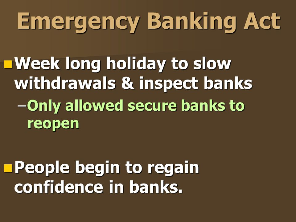 Emergency Banking Act Week long holiday to slow withdrawals & inspect banks Week long holiday to slow withdrawals & inspect banks –Only allowed secure