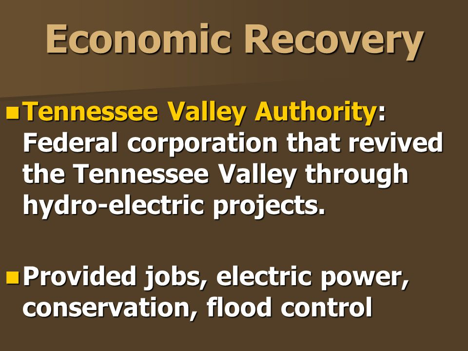 Economic Recovery Tennessee Valley Authority: Federal corporation that revived the Tennessee Valley through hydro-electric projects. Tennessee Valley
