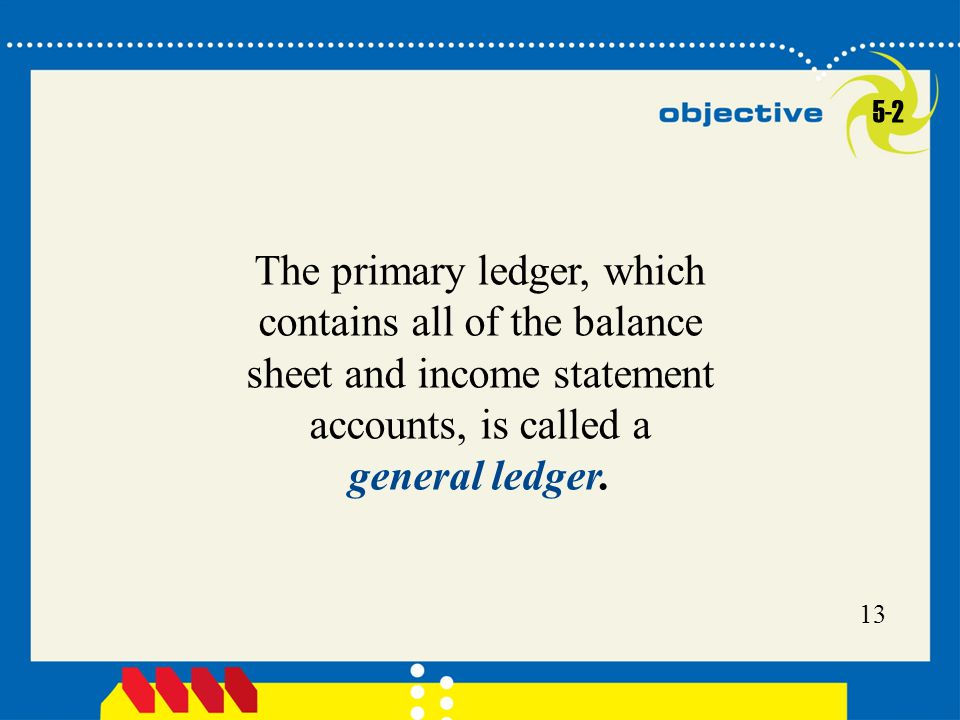 13 The primary ledger, which contains all of the balance sheet and income statement accounts, is called a general ledger. 5-2