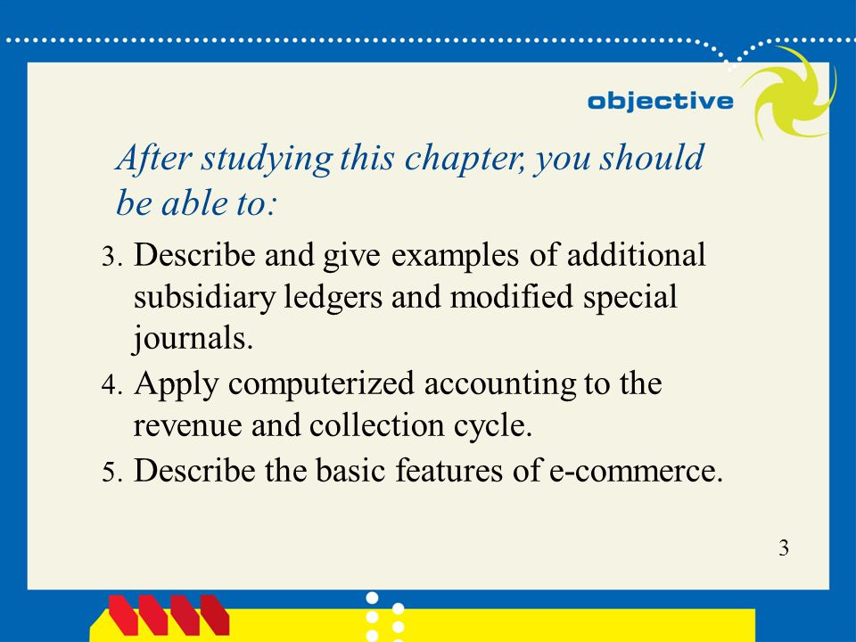 3 3. Describe and give examples of additional subsidiary ledgers and modified special journals. 4. Apply computerized accounting to the revenue and co