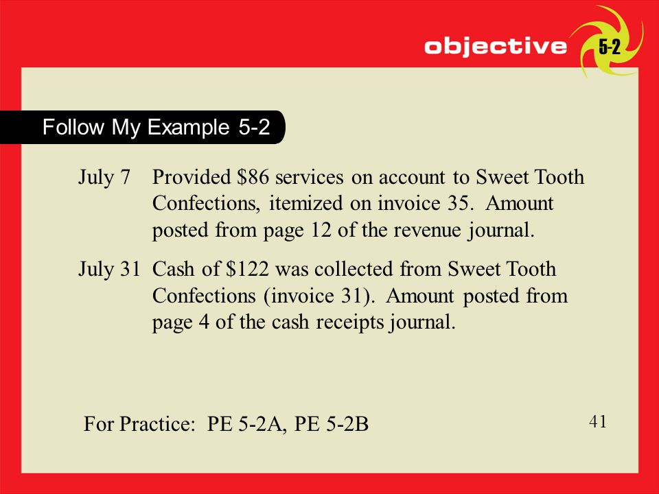 41 For Practice: PE 5-2A, PE 5-2B 41 Follow My Example 5-2 July 7Provided $86 services on account to Sweet Tooth Confections, itemized on invoice 35.