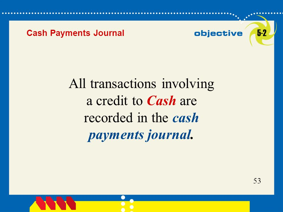 53 All transactions involving a credit to Cash are recorded in the cash payments journal. 5-2 Cash Payments Journal