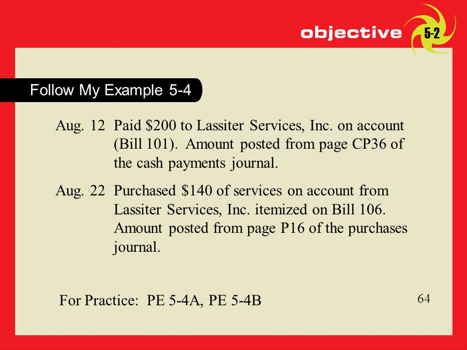 64 For Practice: PE 5-4A, PE 5-4B 64 Follow My Example 5-4 Aug. 12Paid $200 to Lassiter Services, Inc. on account (Bill 101). Amount posted from page