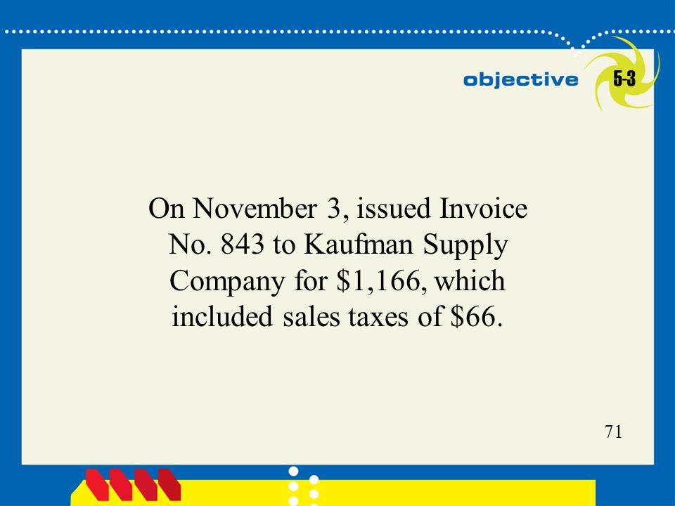 71 On November 3, issued Invoice No. 843 to Kaufman Supply Company for $1,166, which included sales taxes of $66. 5-3