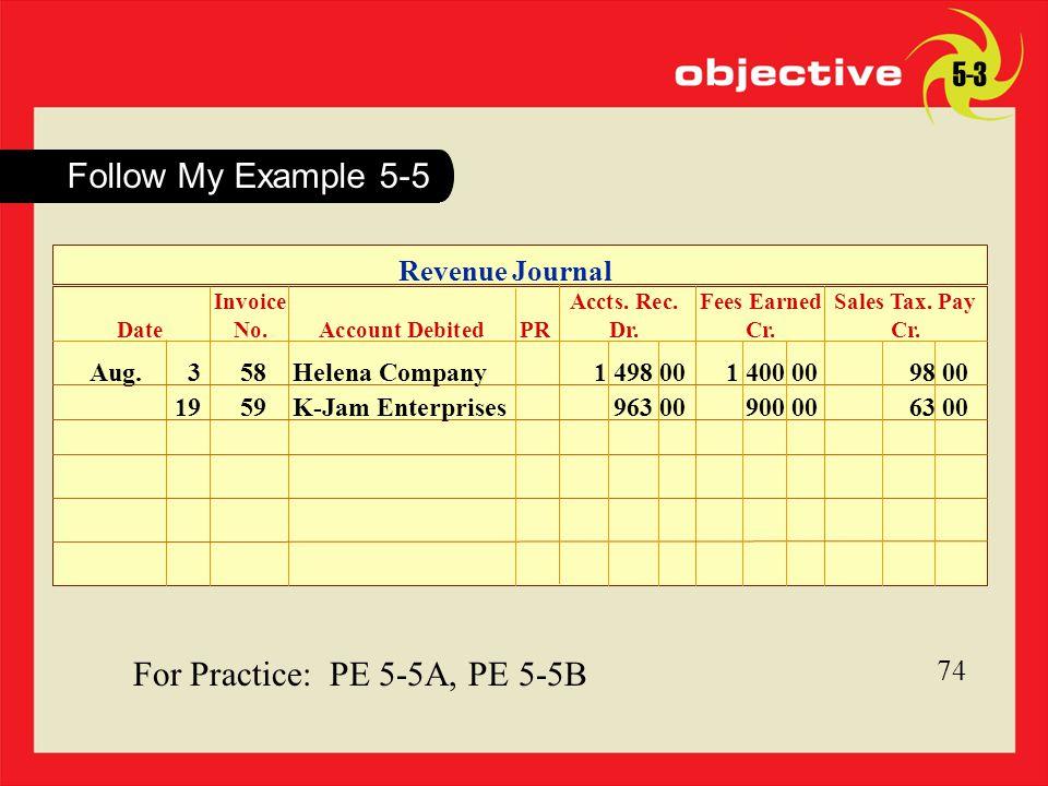 74 For Practice: PE 5-5A, PE 5-5B 74 Follow My Example 5-5 5-3 Revenue Journal Aug. 3 58 Helena Company1 498 001 400 0098 00 1959K-Jam Enterprises963