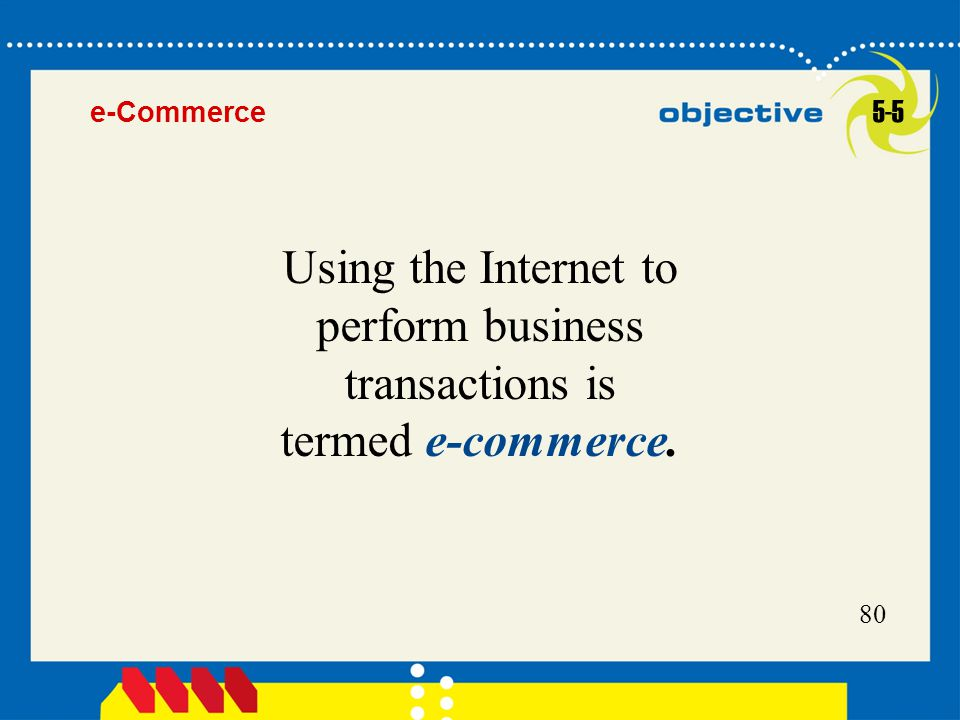 80 Using the Internet to perform business transactions is termed e-commerce. 5-5 e-Commerce