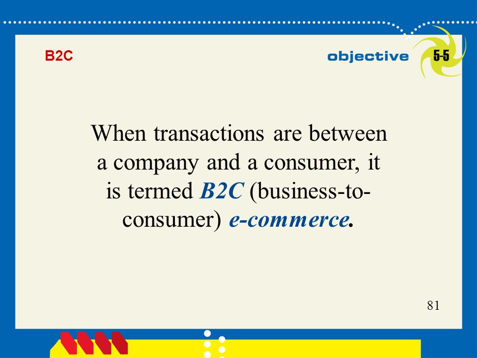 81 When transactions are between a company and a consumer, it is termed B2C (business-to- consumer) e-commerce. 5-5 B2C