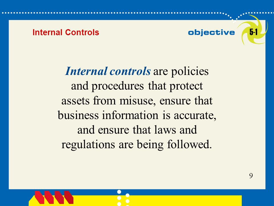 9 Internal controls are policies and procedures that protect assets from misuse, ensure that business information is accurate, and ensure that laws an