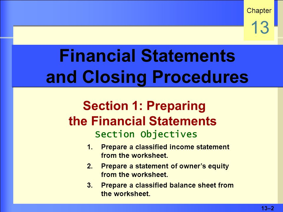 13–2 Financial Statements and Closing Procedures Section 1: Preparing the Financial Statements Chapter 13 Section Objectives 1.Prepare a classified income statement from the worksheet.