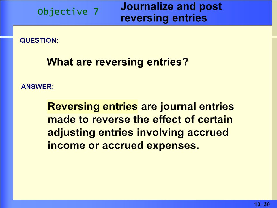 13–39 Reversing entries are journal entries made to reverse the effect of certain adjusting entries involving accrued income or accrued expenses.