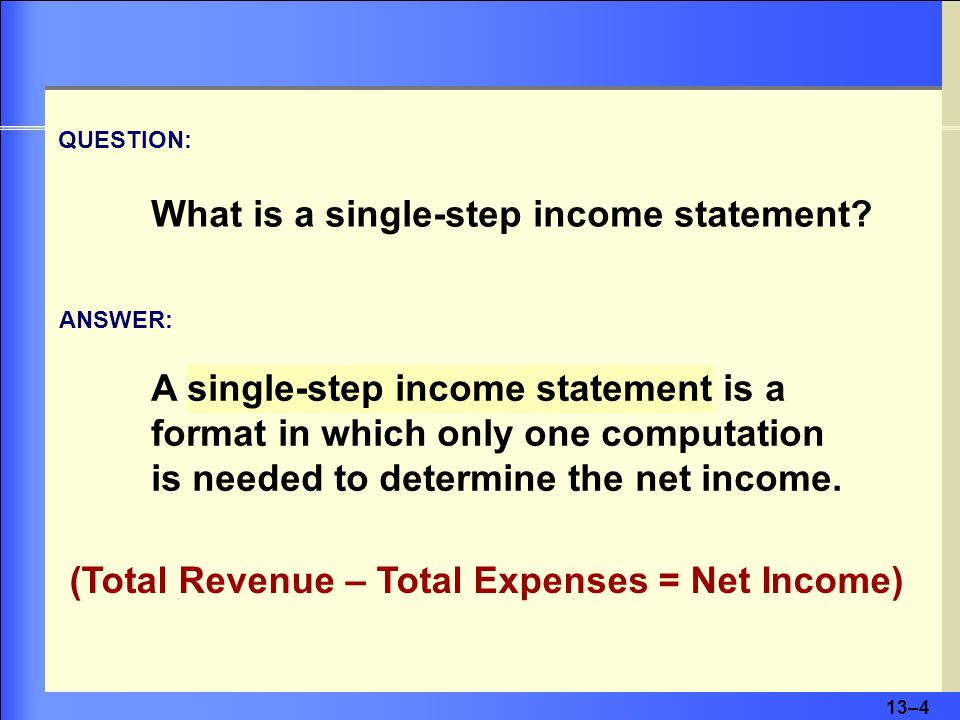 13–4 A single-step income statement is a format in which only one computation is needed to determine the net income.