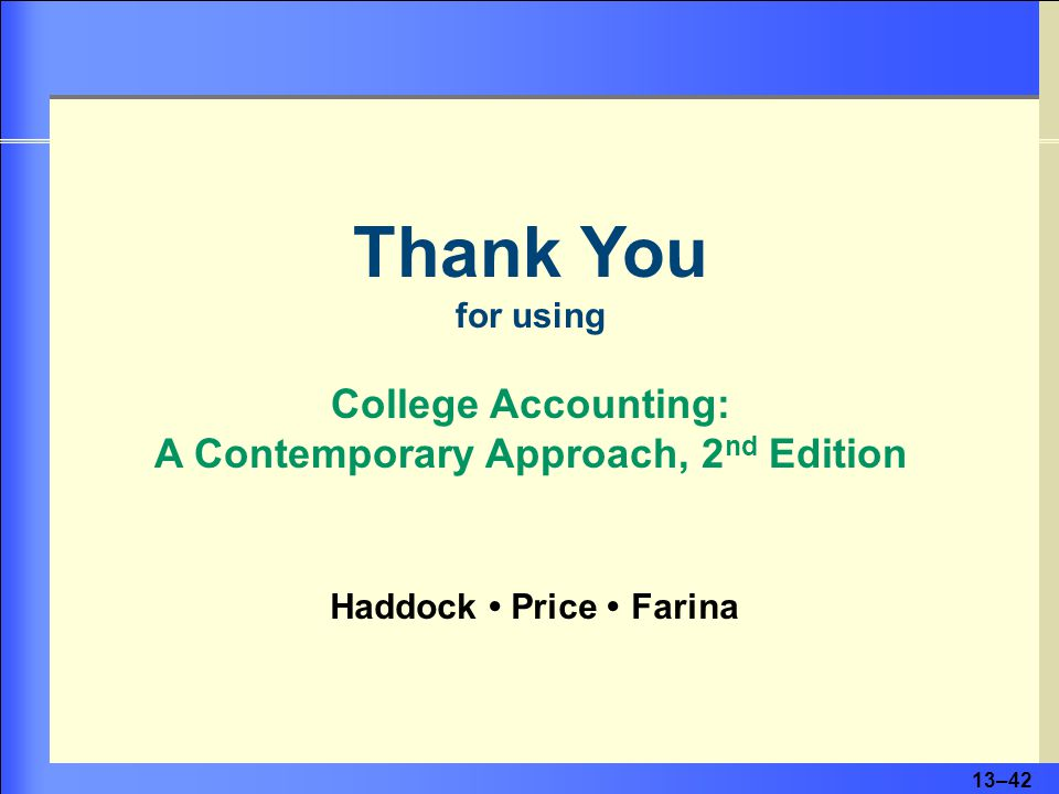 13–42 Thank You for using College Accounting: A Contemporary Approach, 2 nd Edition Haddock Price Farina