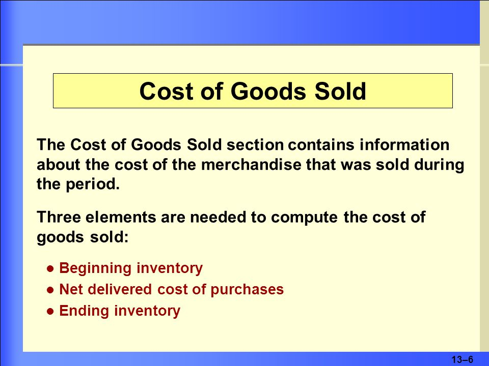 13–6 Three elements are needed to compute the cost of goods sold: The Cost of Goods Sold section contains information about the cost of the merchandise that was sold during the period.