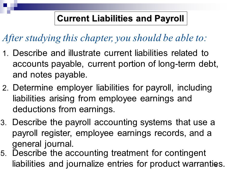 1 1. Describe and illustrate current liabilities related to accounts payable, current portion of long-term debt, and notes payable. 2. Determine emplo
