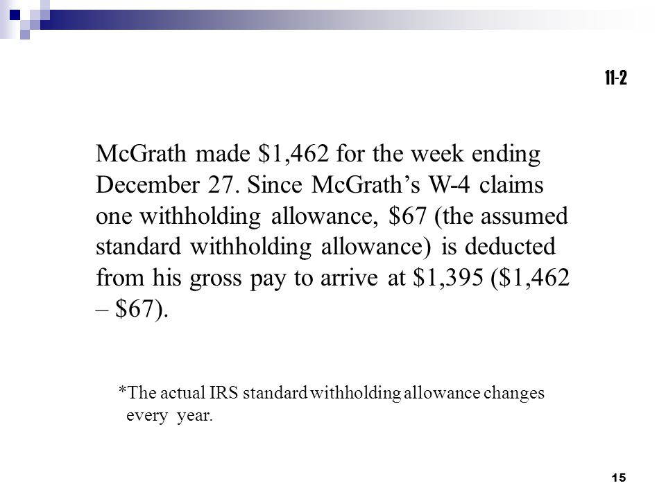 15 11-2 *The actual IRS standard withholding allowance changes every year. McGrath made $1,462 for the week ending December 27. Since McGrath's W-4 cl