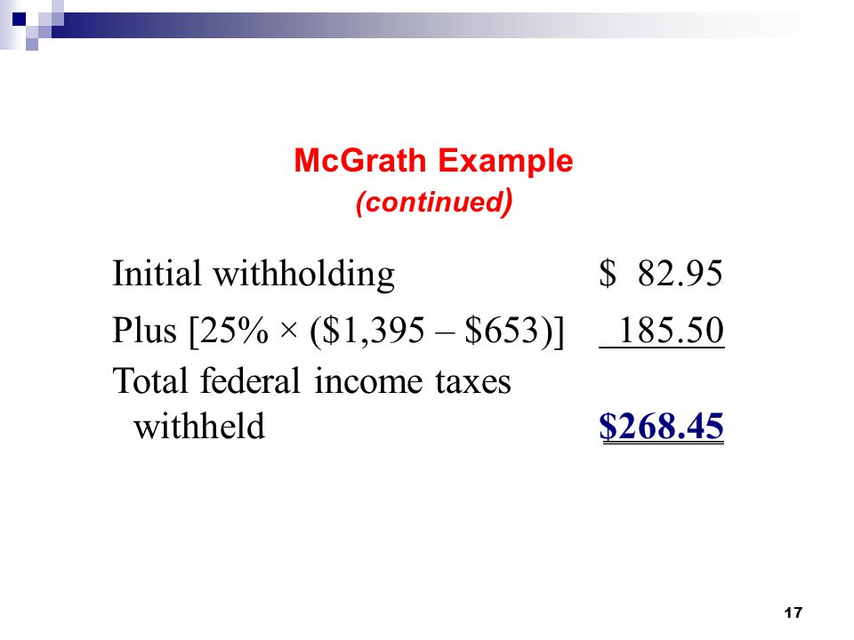 17 McGrath Example (continued ) Initial withholding $ 82.95 Plus [25% × ($1,395 – $653)] 185.50 Total federal income taxes withheld$268.45 2