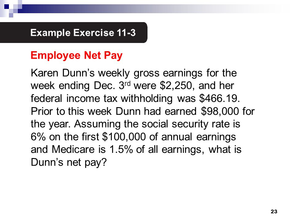 23 Example Exercise 11-3 2 Karen Dunn's weekly gross earnings for the week ending Dec. 3 rd were $2,250, and her federal income tax withholding was $4