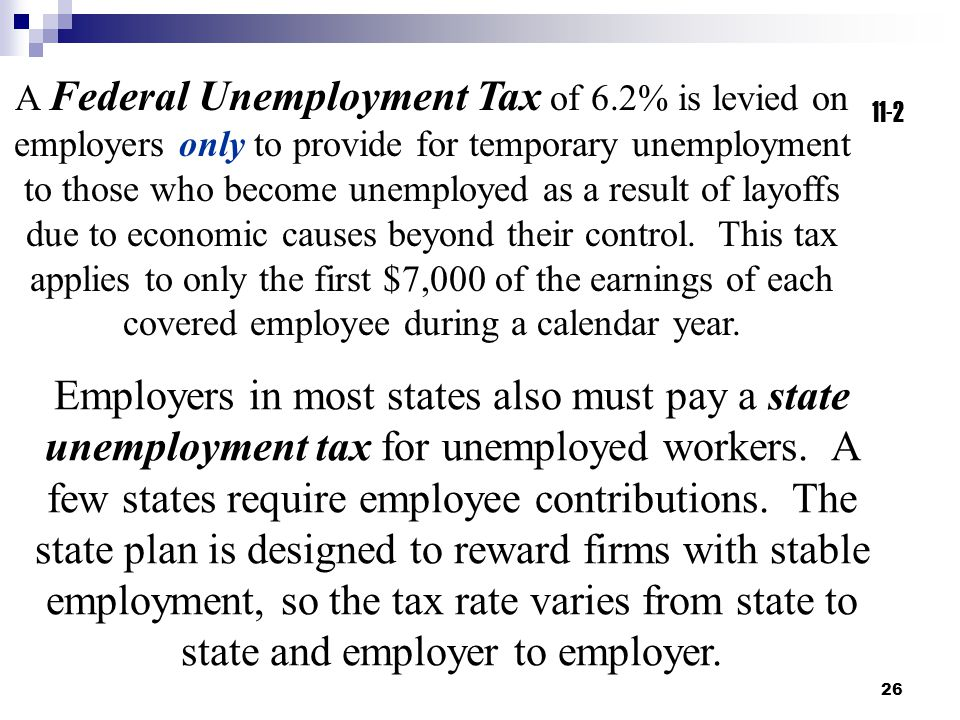 26 11-2 A Federal Unemployment Tax of 6.2% is levied on employers only to provide for temporary unemployment to those who become unemployed as a result of layoffs due to economic causes beyond their control.