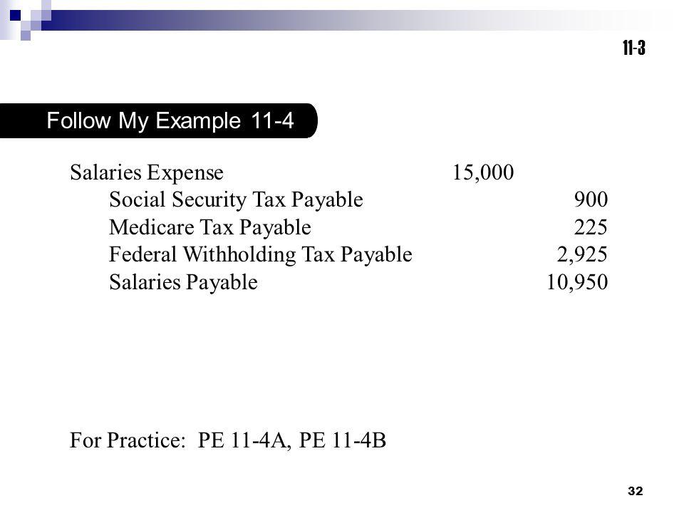 32 For Practice: PE 11-4A, PE 11-4B Follow My Example 11-4 11-3 Salaries Expense15,000 Social Security Tax Payable900 Medicare Tax Payable225 Federal Withholding Tax Payable2,925 Salaries Payable10,950