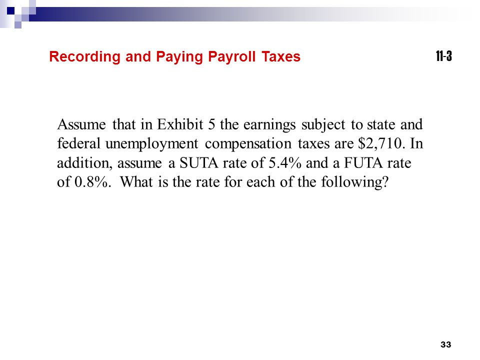 33 11-3 Recording and Paying Payroll Taxes Assume that in Exhibit 5 the earnings subject to state and federal unemployment compensation taxes are $2,7