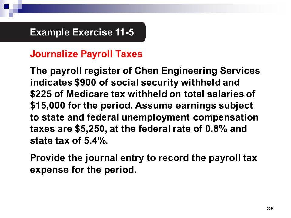 36 Example Exercise 11-5 3 Journalize Payroll Taxes The payroll register of Chen Engineering Services indicates $900 of social security withheld and $