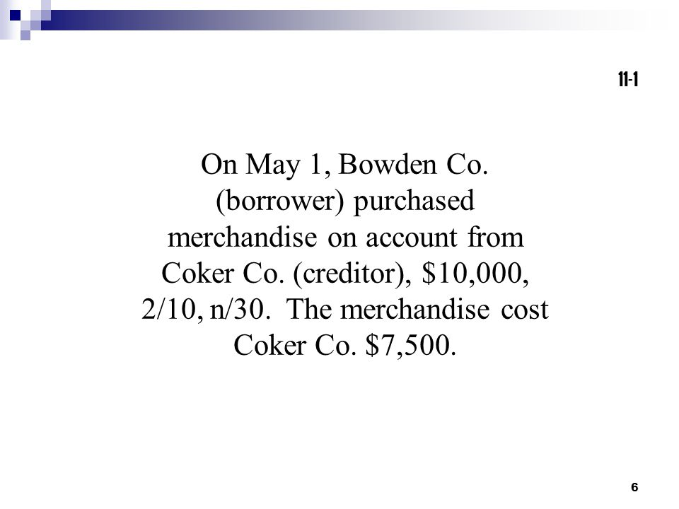 6 On May 1, Bowden Co. (borrower) purchased merchandise on account from Coker Co. (creditor), $10,000, 2/10, n/30. The merchandise cost Coker Co. $7,5