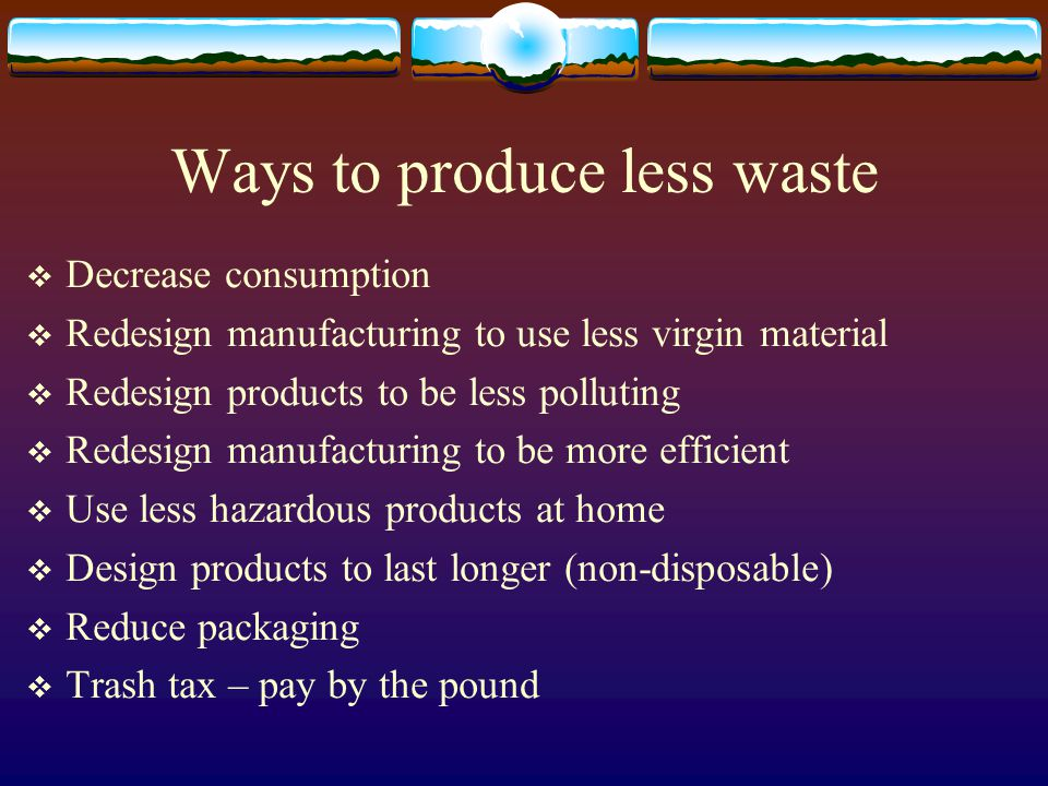 Ways to produce less waste  Decrease consumption  Redesign manufacturing to use less virgin material  Redesign products to be less polluting  Redesign manufacturing to be more efficient  Use less hazardous products at home  Design products to last longer (non-disposable)  Reduce packaging  Trash tax – pay by the pound
