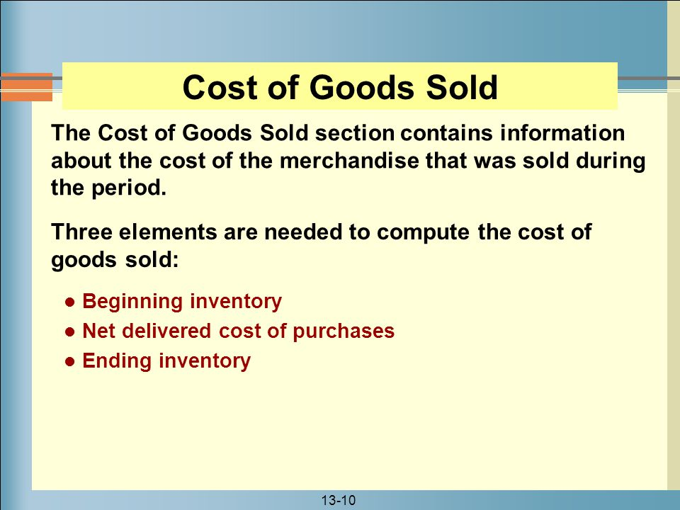 13-10 Three elements are needed to compute the cost of goods sold: The Cost of Goods Sold section contains information about the cost of the merchandi