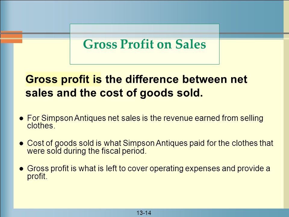 13-14 Gross profit is the difference between net sales and the cost of goods sold. Gross Profit on Sales For Simpson Antiques net sales is the revenue