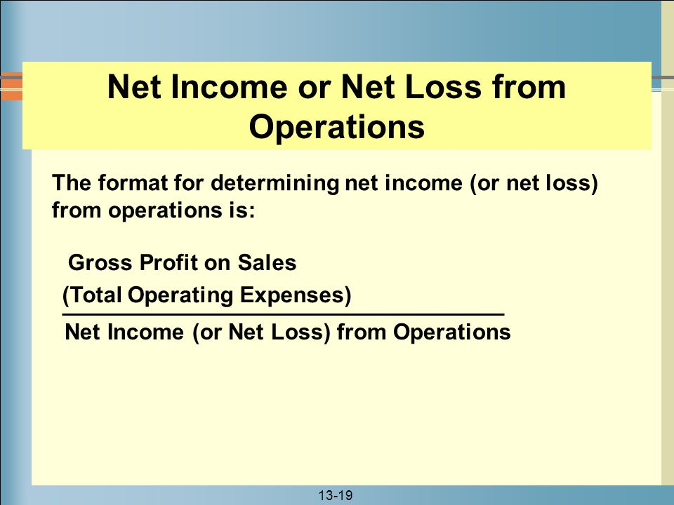 13-19 Net Income or Net Loss from Operations The format for determining net income (or net loss) from operations is: Net Income (or Net Loss) from Ope
