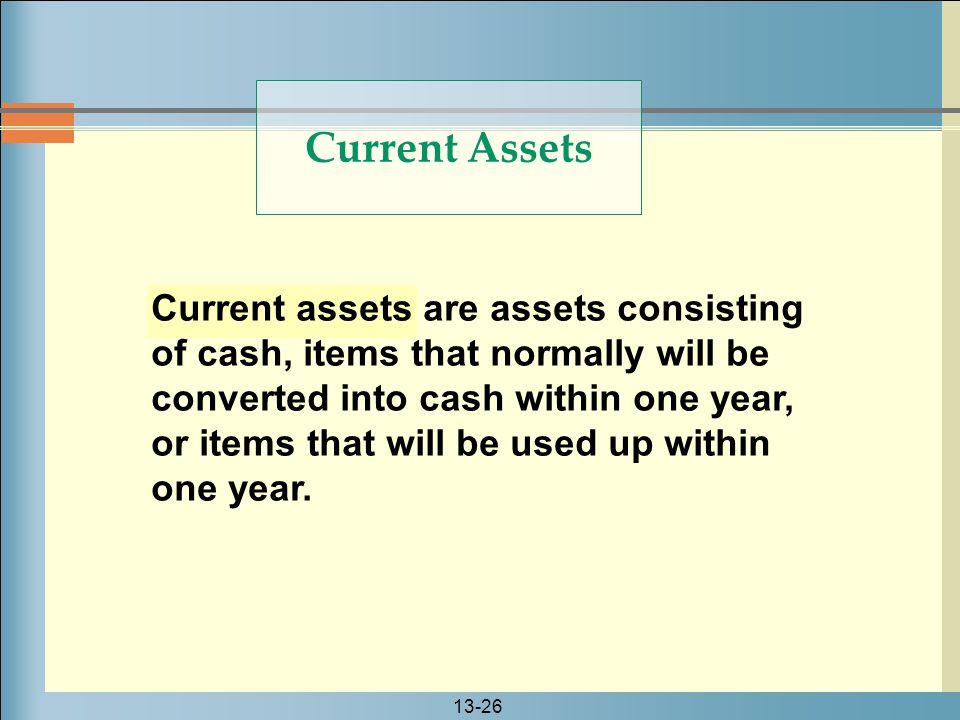 13-26 Current assets are assets consisting of cash, items that normally will be converted into cash within one year, or items that will be used up wit