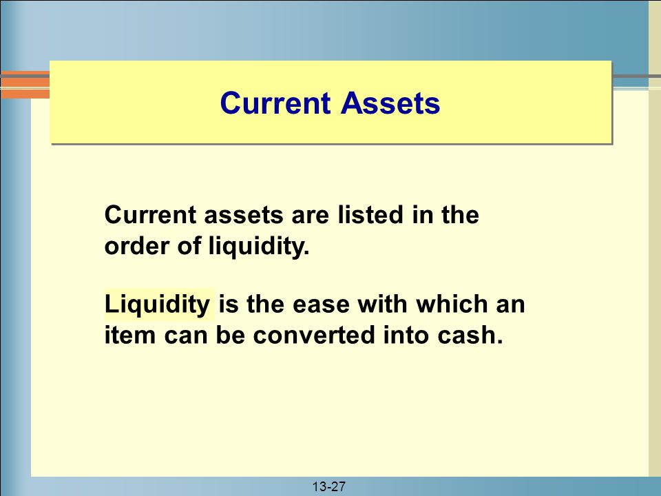 13-27 Current Assets Liquidity is the ease with which an item can be converted into cash. Current assets are listed in the order of liquidity.