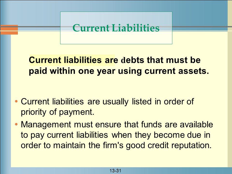 13-31 Current Liabilities Current liabilities are d ebts that must be paid within one year using current assets.  Current liabilities are usually lis