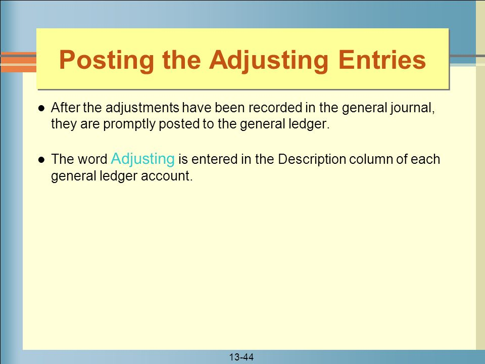 13-44 Posting the Adjusting Entries After the adjustments have been recorded in the general journal, they are promptly posted to the general ledger. T