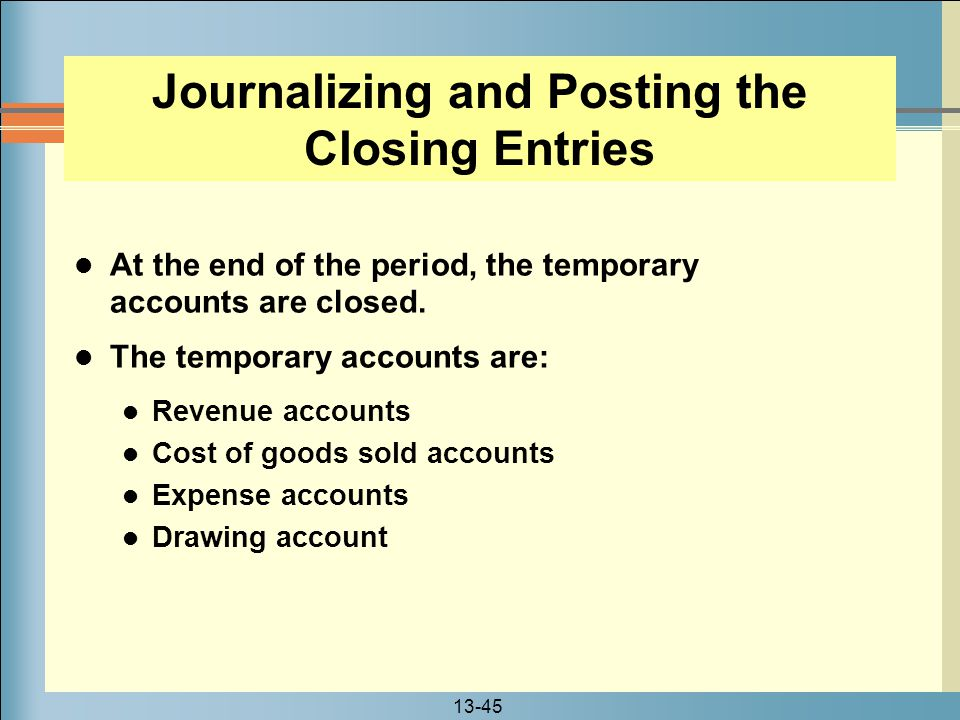 13-45 At the end of the period, the temporary accounts are closed. The temporary accounts are: Revenue accounts Cost of goods sold accounts Expense ac