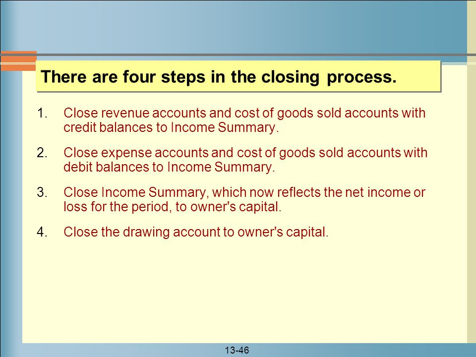 13-46 There are four steps in the closing process. 1.Close revenue accounts and cost of goods sold accounts with credit balances to Income Summary. 2.