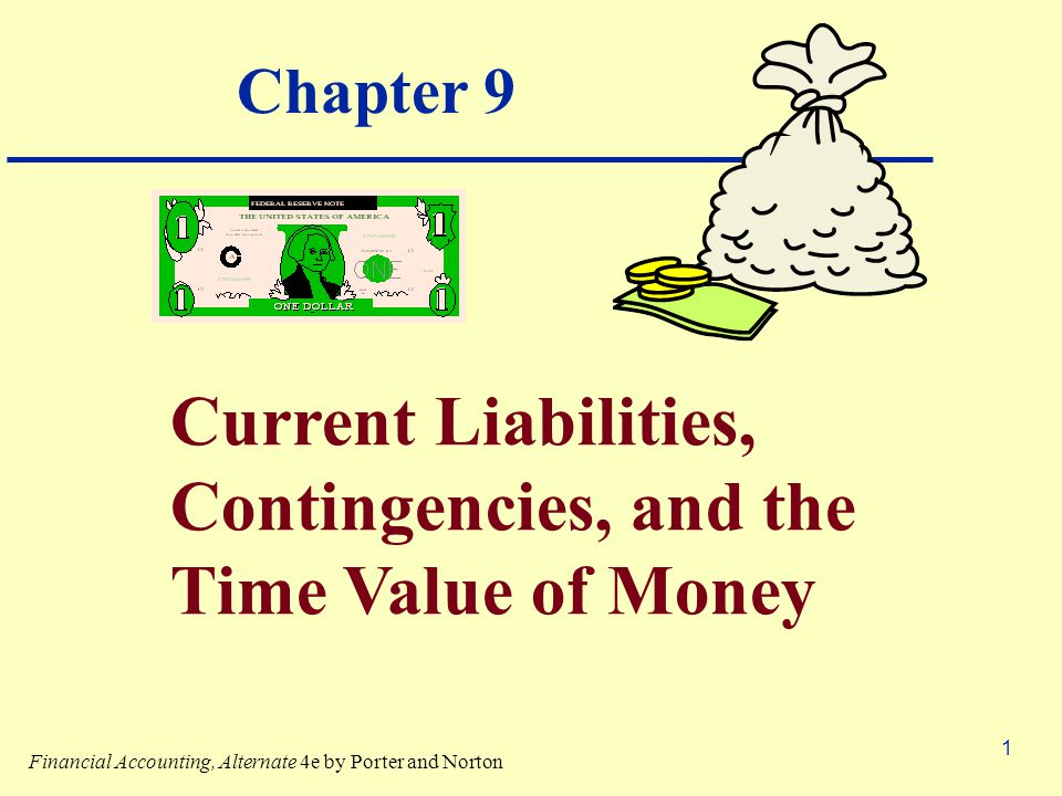 1 Chapter 9 Current Liabilities, Contingencies, and the Time Value of Money Financial Accounting, Alternate 4e by Porter and Norton