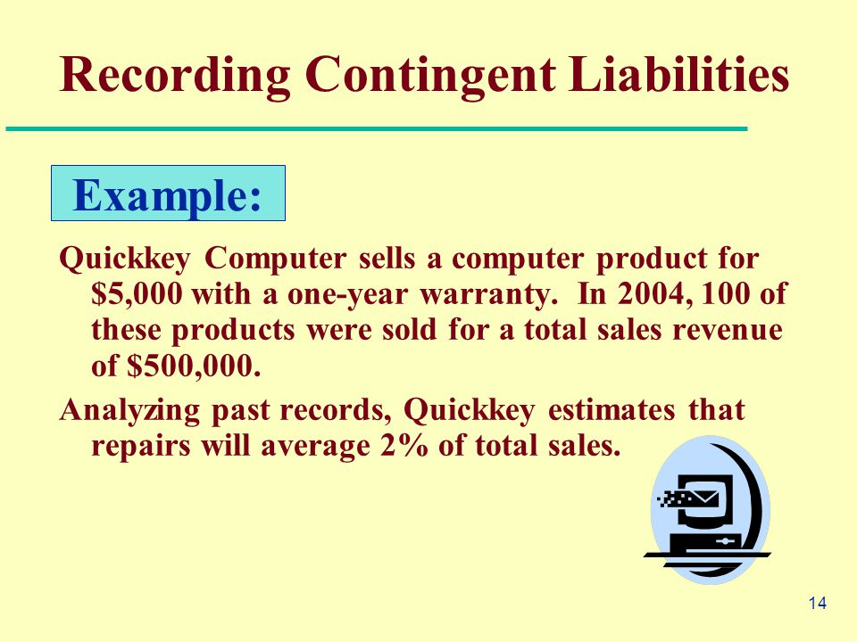 14 Recording Contingent Liabilities Quickkey Computer sells a computer product for $5,000 with a one-year warranty.