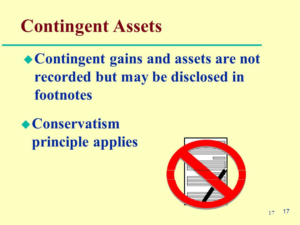 17 Contingent Assets  Contingent gains and assets are not recorded but may be disclosed in footnotes  Conservatism principle applies