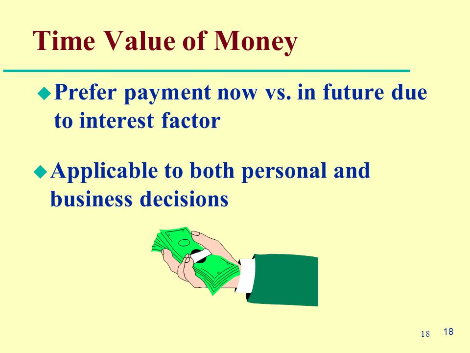18 Time Value of Money  Prefer payment now vs.