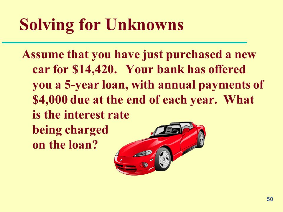 50 Solving for Unknowns Assume that you have just purchased a new car for $14,420.